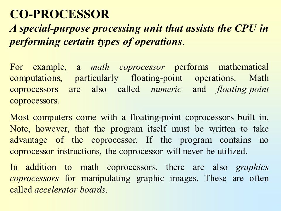 CO-PROCESSOR A special-purpose processing unit that assists the CPU in performing certain types of operations.