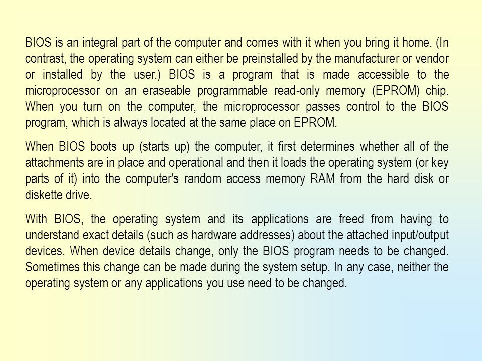BIOS is an integral part of the computer and comes with it when you bring it home. (In contrast, the operating system can either be preinstalled by the manufacturer or vendor or installed by the user.) BIOS is a program that is made accessible to the microprocessor on an eraseable programmable read-only memory (EPROM) chip. When you turn on the computer, the microprocessor passes control to the BIOS program, which is always located at the same place on EPROM.