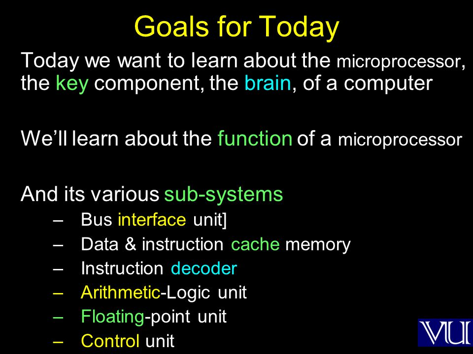 Goals for Today Today we want to learn about the microprocessor, the key component, the brain, of a computer.