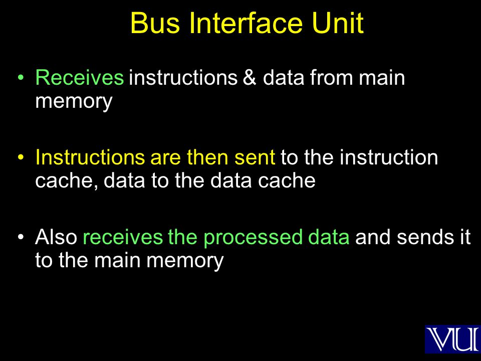 Bus Interface Unit Receives instructions & data from main memory