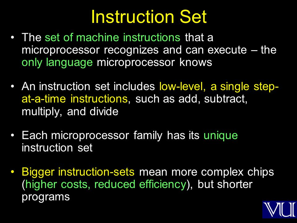 Instruction Set The set of machine instructions that a microprocessor recognizes and can execute – the only language microprocessor knows.
