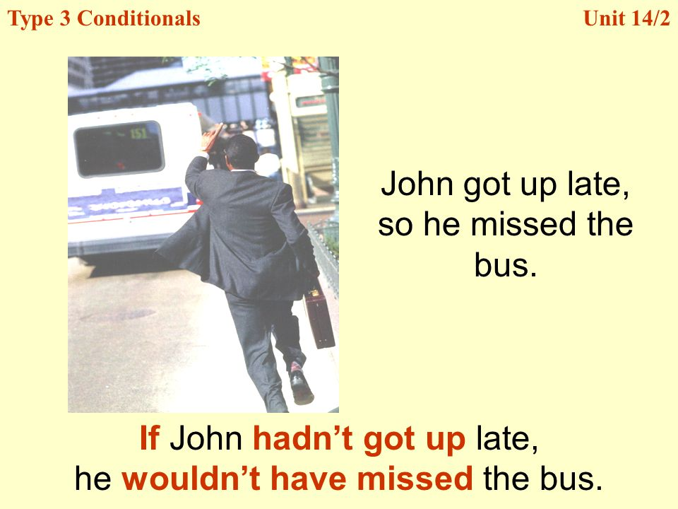 If John hadn't got up late, he wouldn't have missed the bus.