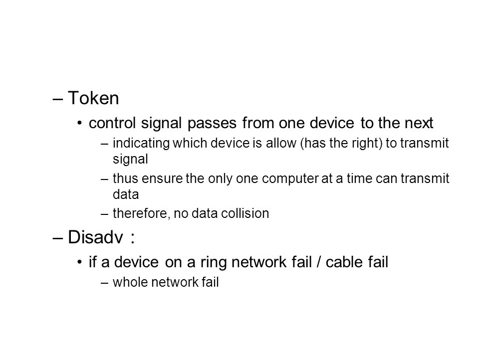 Token Disadv : control signal passes from one device to the next