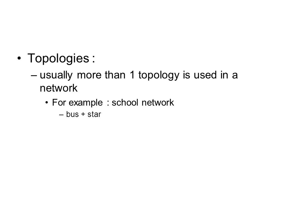 Topologies : usually more than 1 topology is used in a network