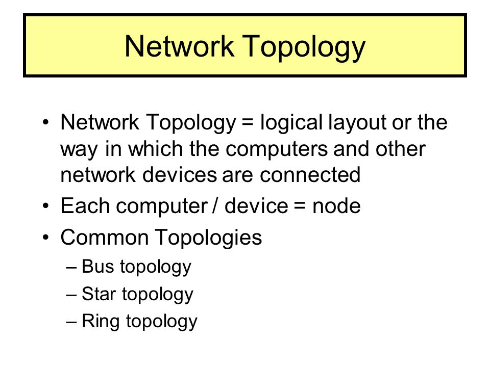 Network Topology Network Topology = logical layout or the way in which the computers and other network devices are connected.