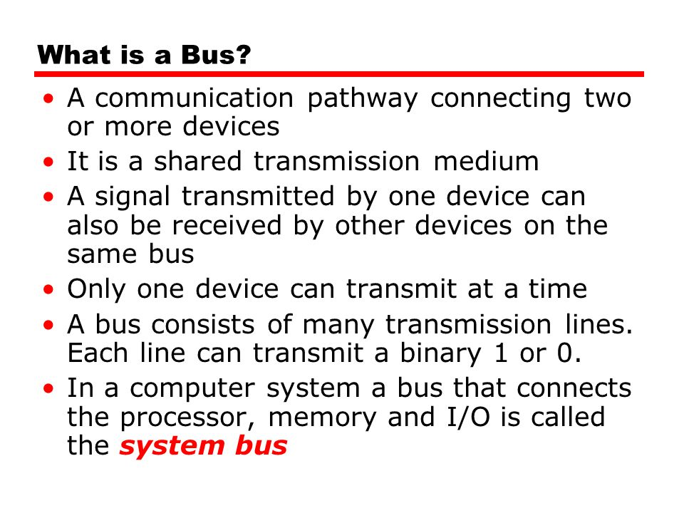 What is a Bus A communication pathway connecting two or more devices. It is a shared transmission medium.