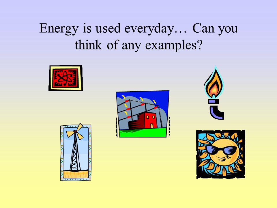 Energy is used everyday… Can you think of any examples