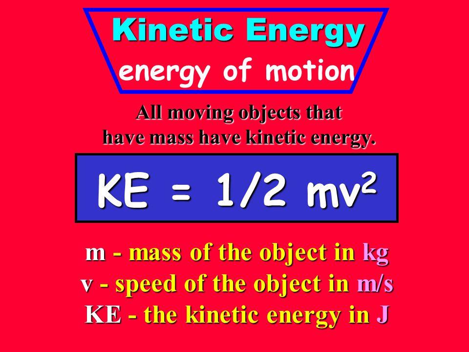 KE = 1/2 mv2 Kinetic Energy energy of motion