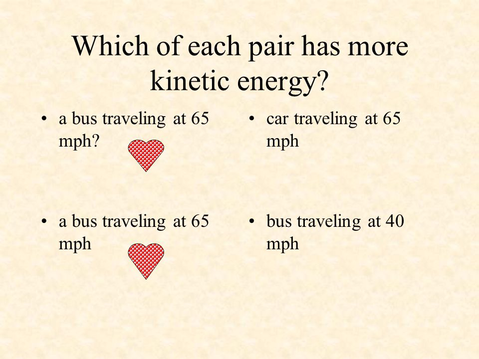 Which of each pair has more kinetic energy