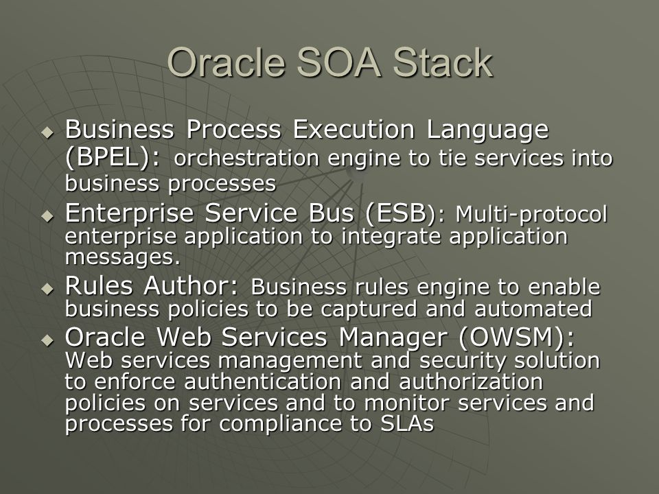 Oracle SOA Stack Business Process Execution Language (BPEL): orchestration engine to tie services into business processes.