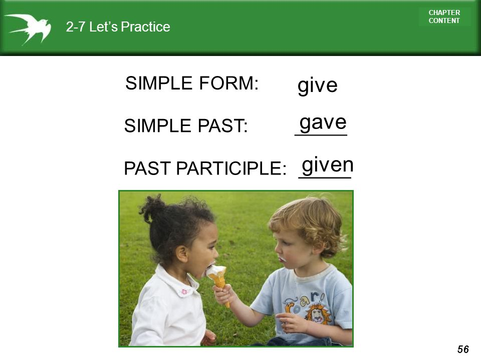 give gave given SIMPLE FORM: SIMPLE PAST: _____ PAST PARTICIPLE: _____