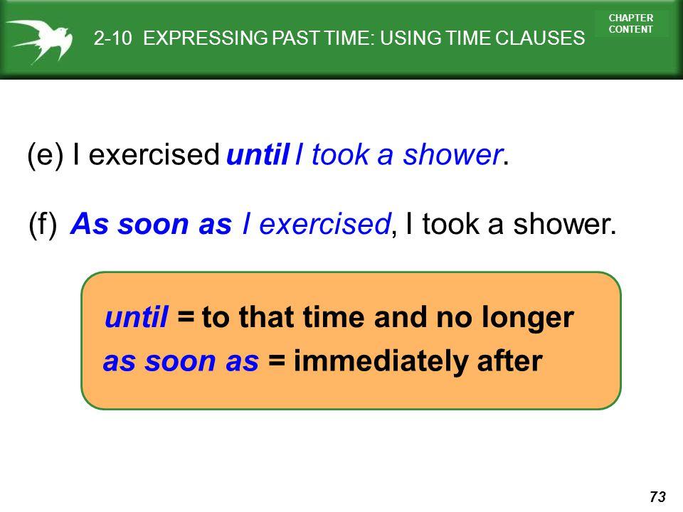 (e) I exercised I took a shower. until