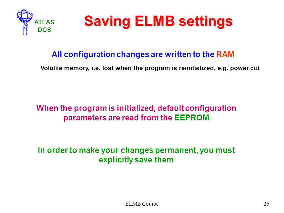 Saving ELMB settings All configuration changes are written to the RAM. Volatile memory, i.e. lost when the program is reinitialized, e.g. power cut.
