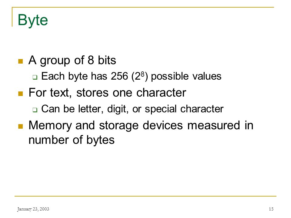 Byte A group of 8 bits For text, stores one character