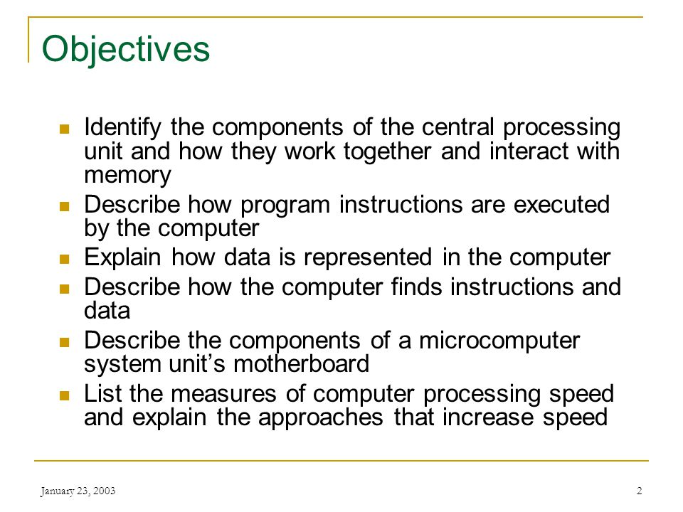 Objectives Identify the components of the central processing unit and how they work together and interact with memory.