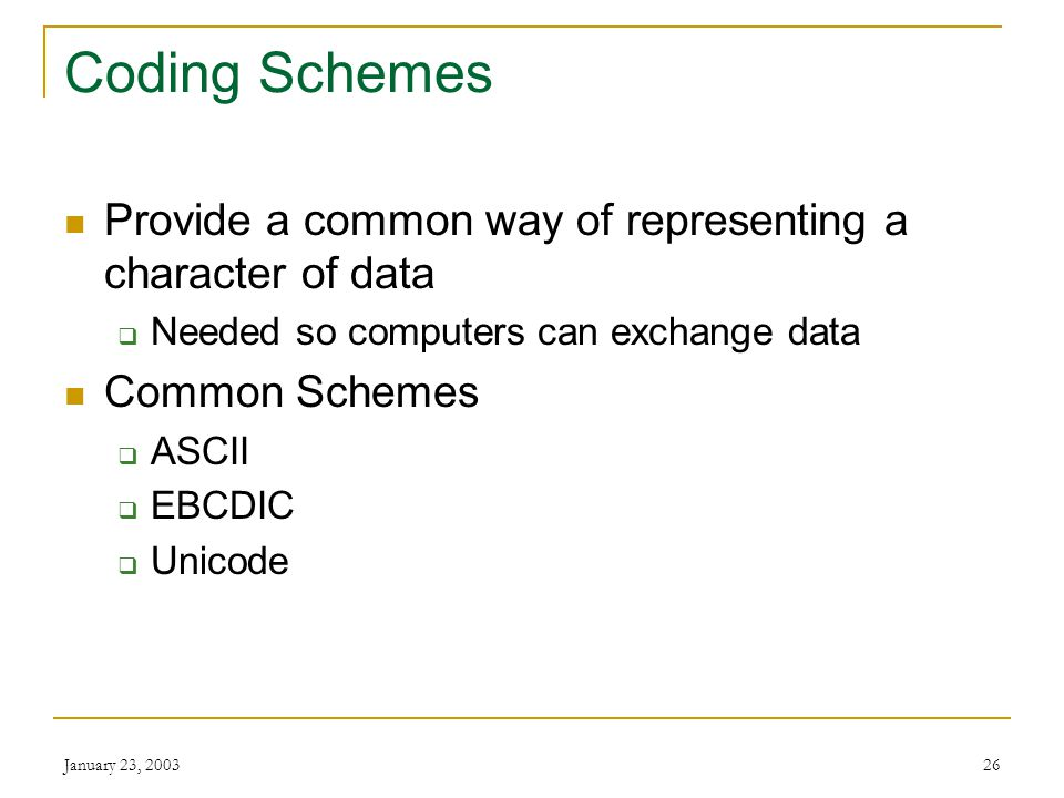 Coding Schemes Provide a common way of representing a character of data. Needed so computers can exchange data.