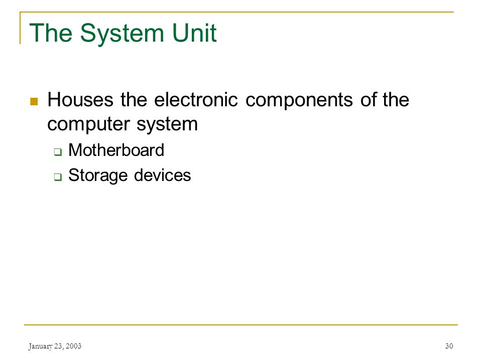 The System Unit Houses the electronic components of the computer system. Motherboard. Storage devices.