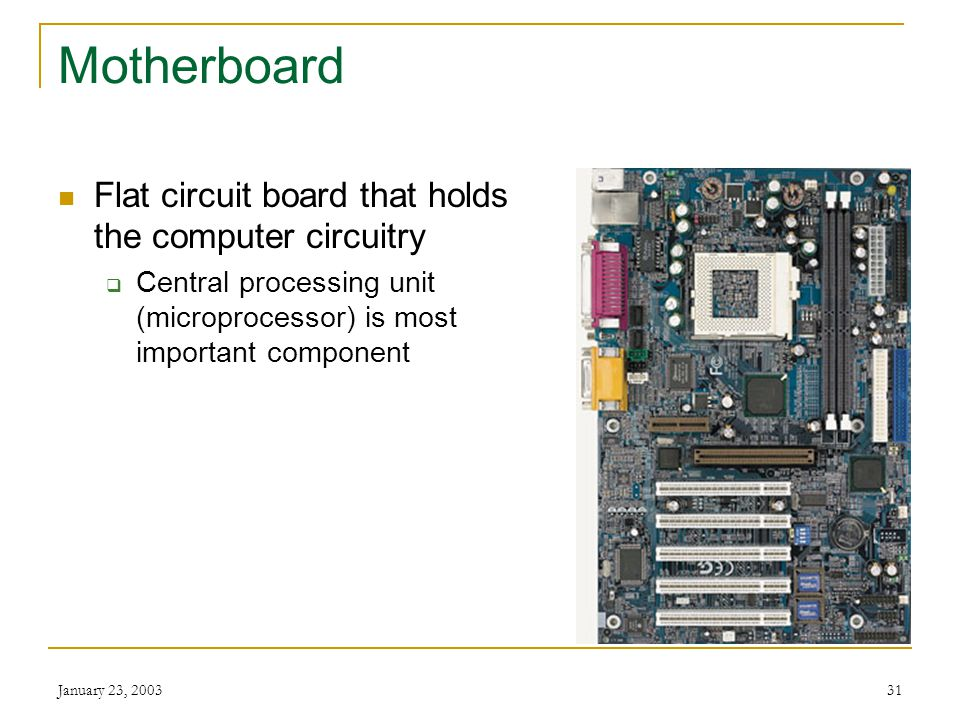 Motherboard Flat circuit board that holds the computer circuitry