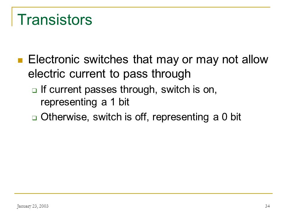 Transistors Electronic switches that may or may not allow electric current to pass through.
