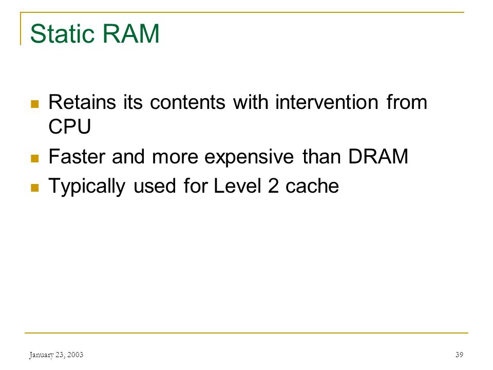 Static RAM Retains its contents with intervention from CPU