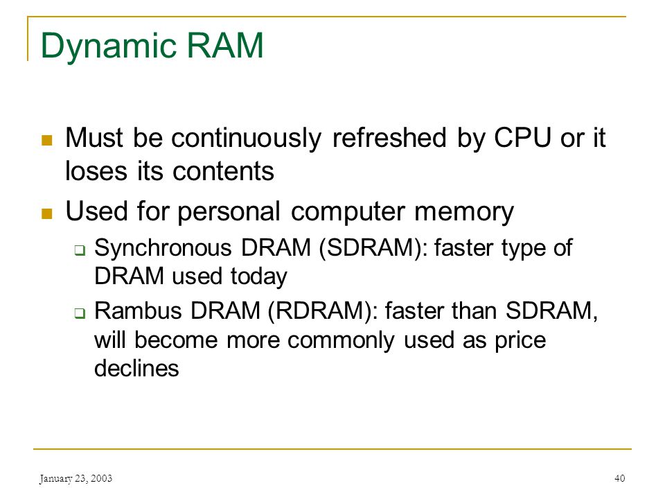 Dynamic RAM Must be continuously refreshed by CPU or it loses its contents. Used for personal computer memory.