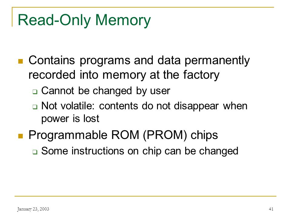 Read-Only Memory Contains programs and data permanently recorded into memory at the factory. Cannot be changed by user.