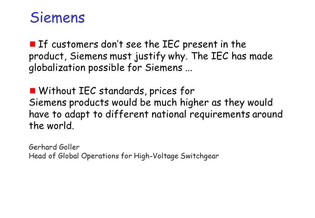 Siemens If customers don't see the IEC present in the product, Siemens must justify why. The IEC has made globalization possible for Siemens ...