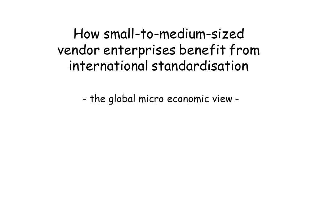 How small-to-medium-sized vendor enterprises benefit from international standardisation - the global micro economic view -