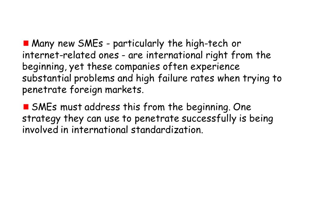 Many new SMEs - particularly the high-tech or internet-related ones - are international right from the beginning, yet these companies often experience substantial problems and high failure rates when trying to penetrate foreign markets.