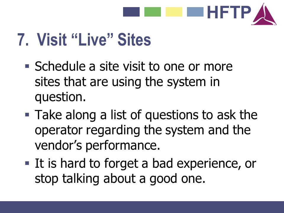 7. Visit Live Sites Schedule a site visit to one or more sites that are using the system in question.