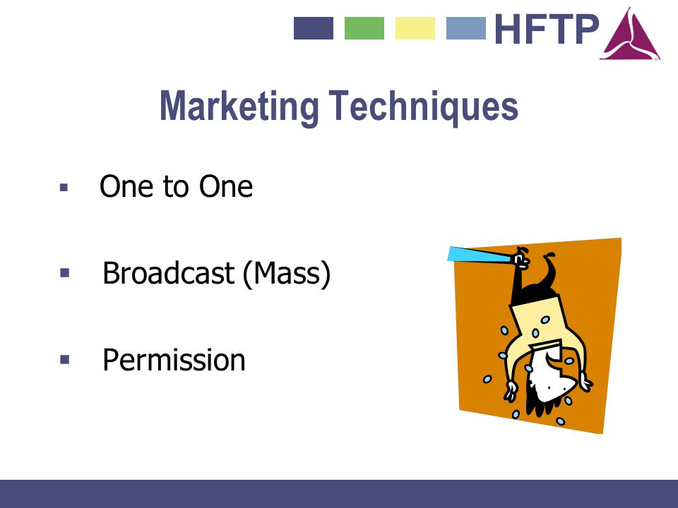 Marketing Techniques Broadcast (Mass) Permission One to One