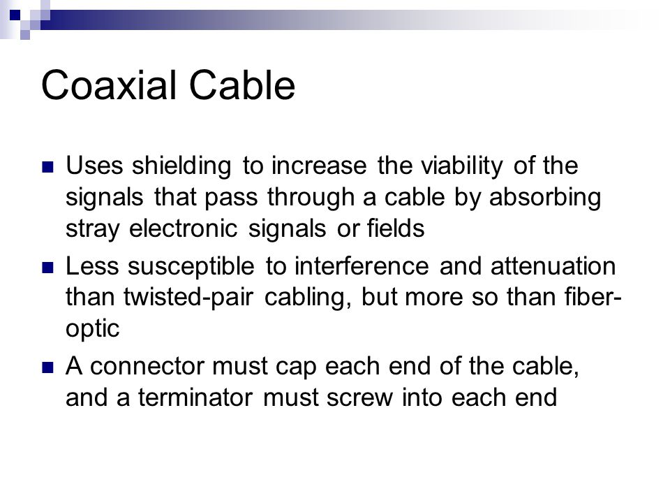 Coaxial Cable Uses shielding to increase the viability of the signals that pass through a cable by absorbing stray electronic signals or fields.