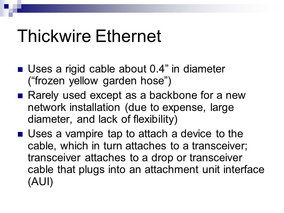 Thickwire Ethernet Uses a rigid cable about 0.4 in diameter ( frozen yellow garden hose )