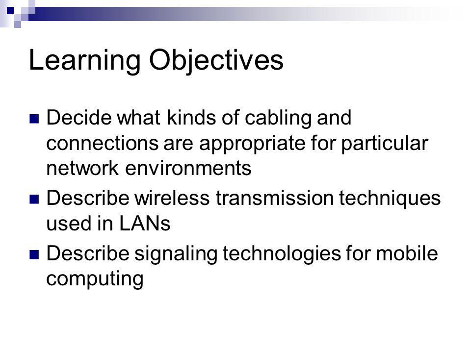 Learning Objectives Decide what kinds of cabling and connections are appropriate for particular network environments.