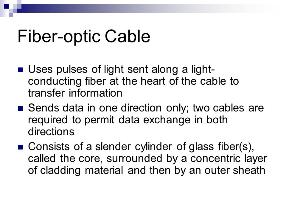 Fiber-optic Cable Uses pulses of light sent along a light-conducting fiber at the heart of the cable to transfer information.