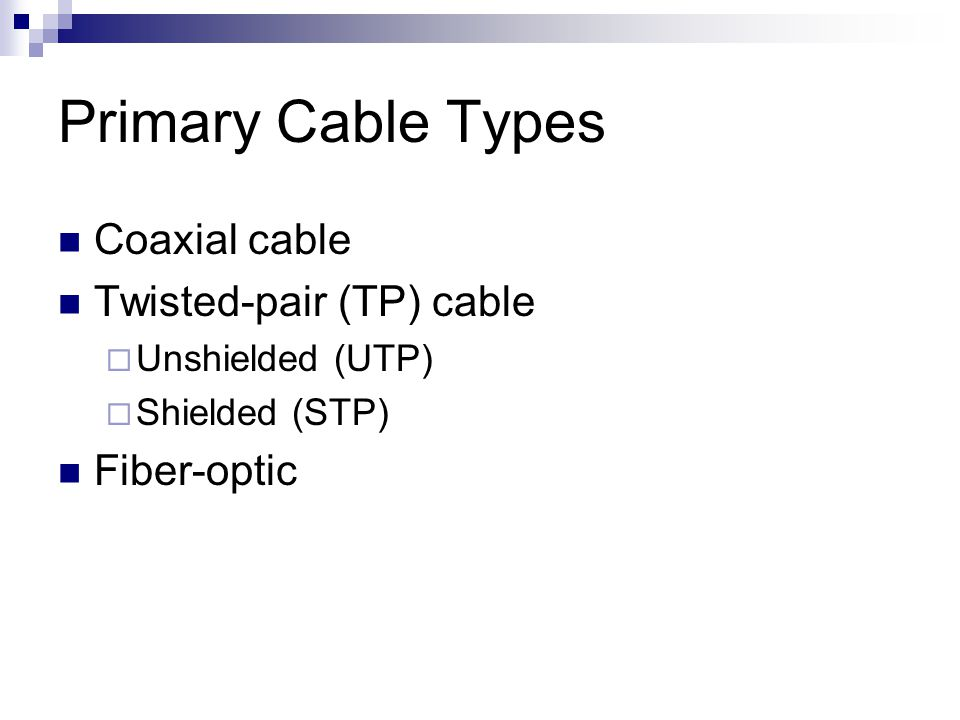 Primary Cable Types Coaxial cable Twisted-pair (TP) cable Fiber-optic