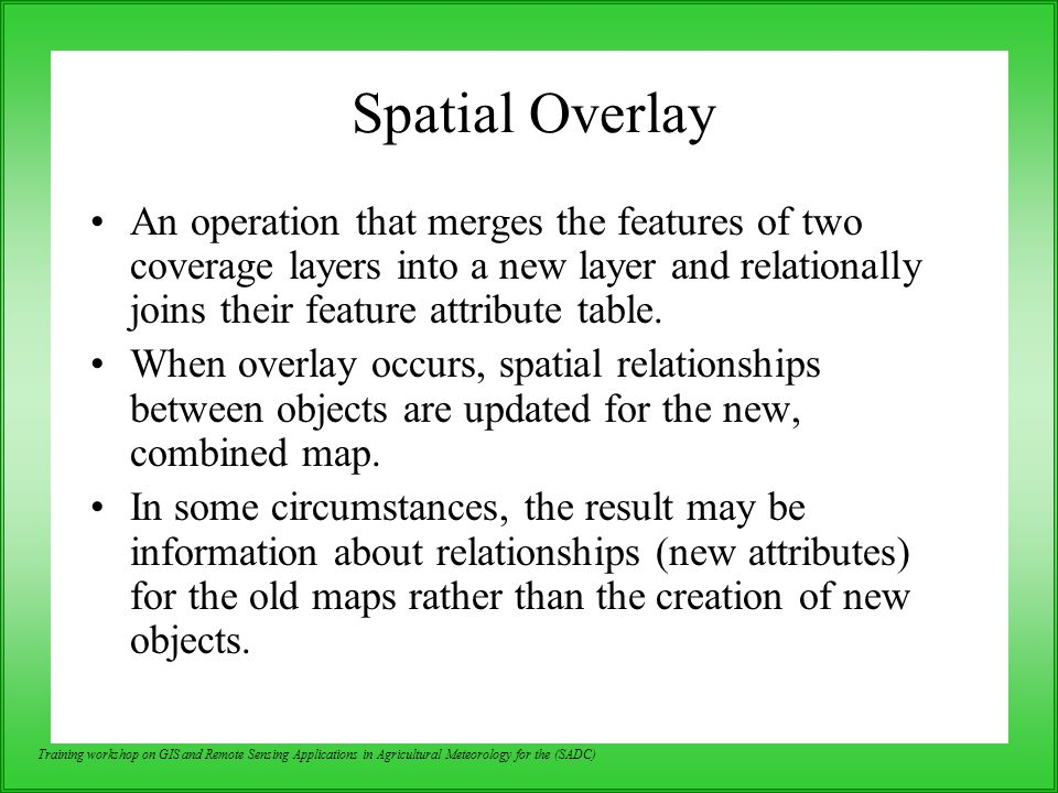 Spatial Overlay An operation that merges the features of two coverage layers into a new layer and relationally joins their feature attribute table.