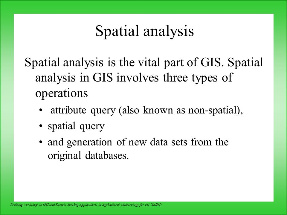 Spatial analysis Spatial analysis is the vital part of GIS. Spatial analysis in GIS involves three types of operations.