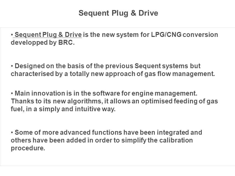 Sequent Plug & Drive Sequent Plug & Drive is the new system for LPG/CNG conversion developped by BRC.