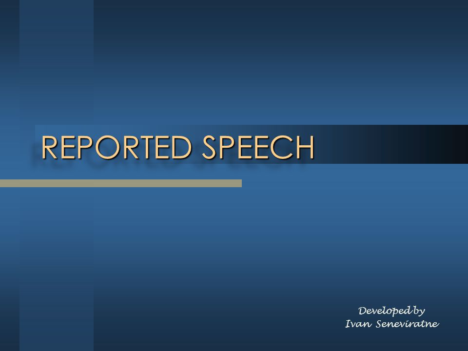 REPORTED SPEECH Developed by Ivan Seneviratne