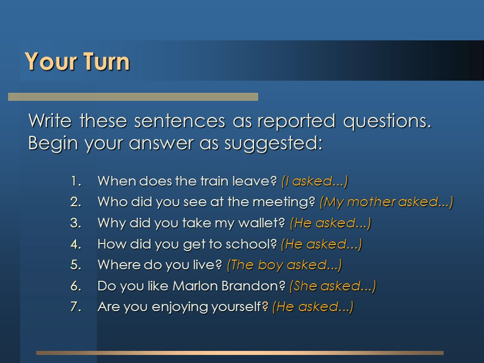 Your Turn Write these sentences as reported questions. Begin your answer as suggested: When does the train leave (I asked...)