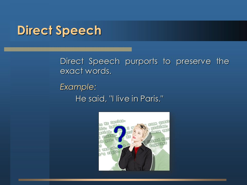 Direct Speech Direct Speech purports to preserve the exact words.