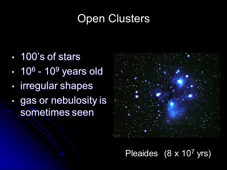 Open Clusters 100's of stars 106 - 109 years old irregular shapes