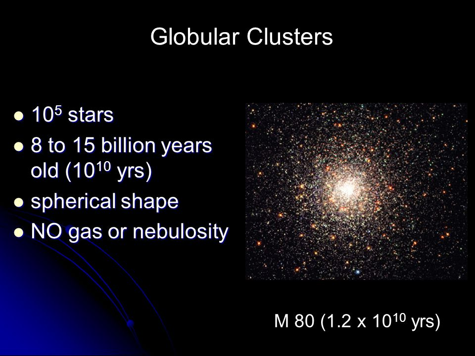 Globular Clusters 105 stars 8 to 15 billion years old (1010 yrs)