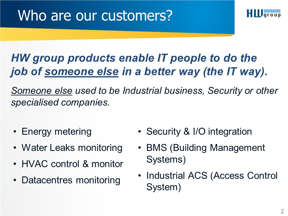 Who are our customers HW group products enable IT people to do the job of someone else in a better way (the IT way).