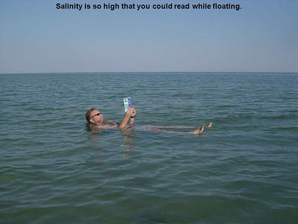 Salinity is so high that you could read while floating.