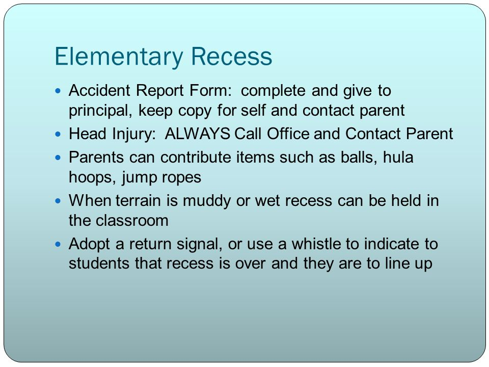 Elementary Recess Accident Report Form: complete and give to principal, keep copy for self and contact parent.