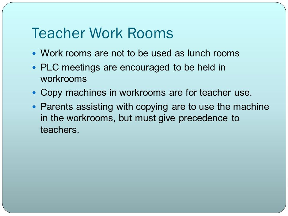 Teacher Work Rooms Work rooms are not to be used as lunch rooms