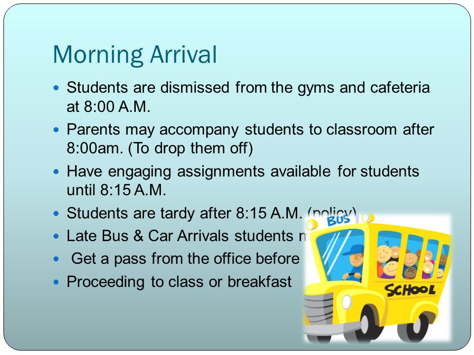 Morning Arrival Students are dismissed from the gyms and cafeteria at 8:00 A.M.