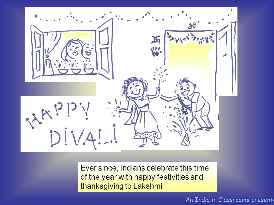 Ever since, Indians celebrate this time of the year with happy festivities and thanksgiving to Lakshmi